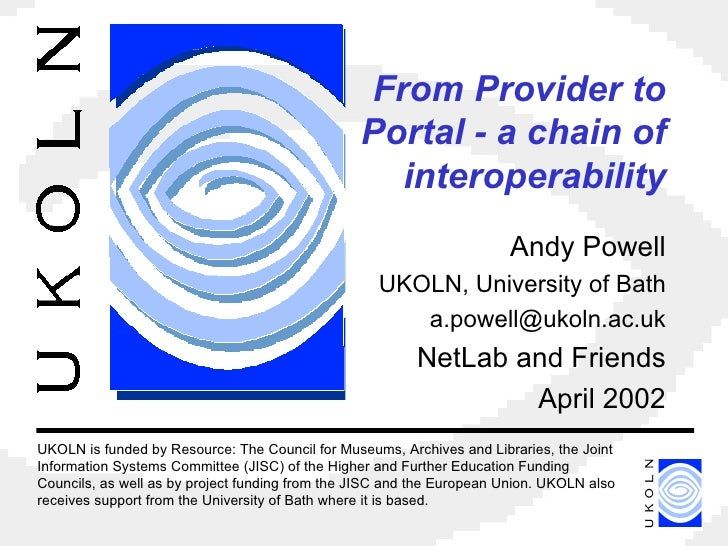 From Provider to Portal - a chain of interoperability Andy Powell UKOLN, University of Bath [email_address] NetLab and Fri...