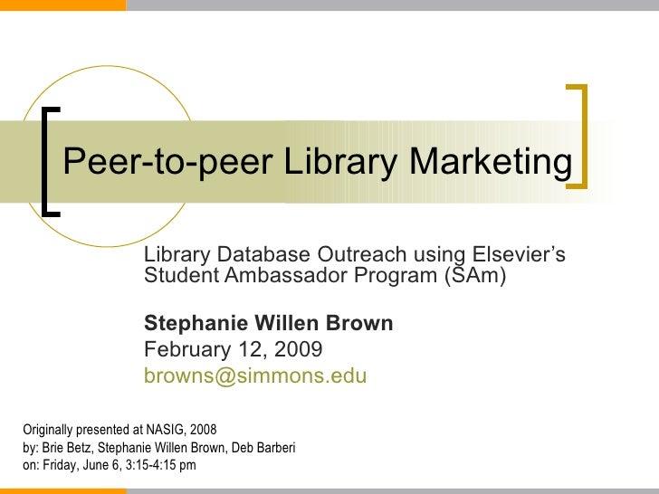 Peer-to-peer Library Marketing Library Database Outreach using Elsevier's Student Ambassador Program (SAm) Stephanie Wille...