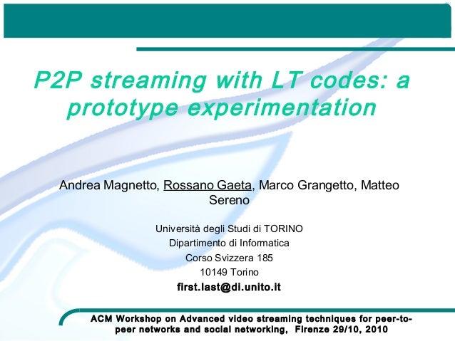 P2P streaming with LT codes: a prototype experimentation Andrea Magnetto, Rossano Gaeta, Marco Grangetto, Matteo Sereno Un...