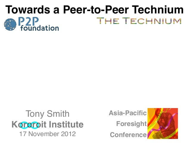 Towards a Peer-to-Peer Technium    Tony Smith        Asia-Pacific Kororoit Institute     Foresight  17 November 2012    Con...
