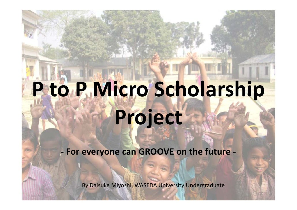 P to P Micro Scholarship         Project   - For everyone can GROOVE on the future -         By Daisuke Miyoshi, WASEDA Un...