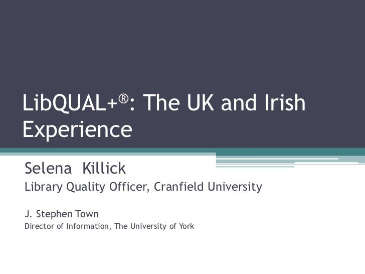 LibQUAL+®: The UK and IrishExperienceSelena KillickLibrary Quality Officer, Cranfield UniversityJ. Stephen TownDirector of...