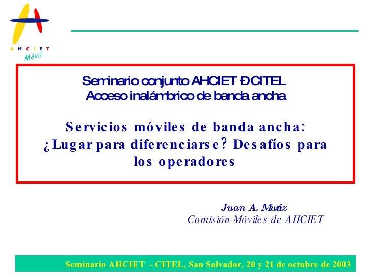 Juan A. Muñoz Comisión Móviles de AHCIET   Seminario conjunto AHCIET – CITEL  Acceso inalámbrico de banda ancha Servicios ...