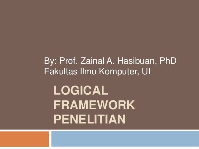 LOGICAL FRAMEWORK PENELITIAN By: Prof. Zainal A. Hasibuan, PhD Fakultas Ilmu Komputer, UI