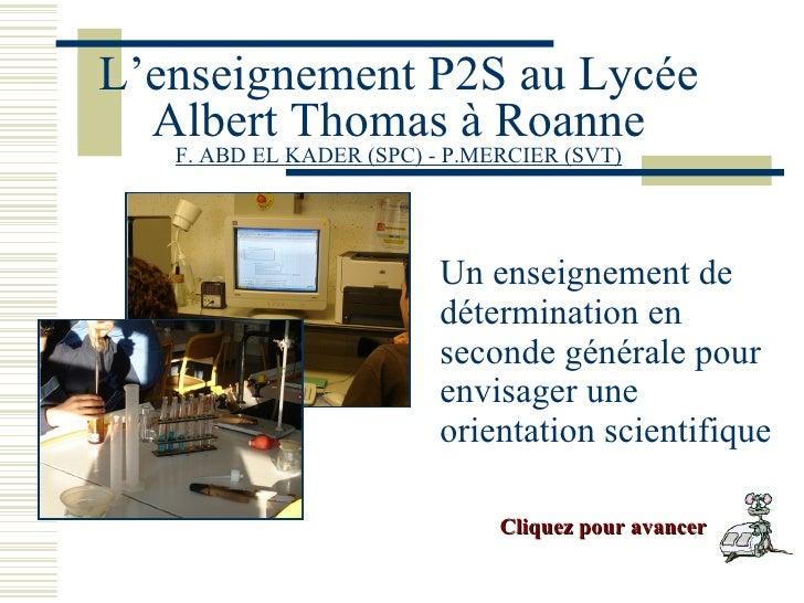 L'enseignement P2S au Lycée Albert Thomas à Roanne F. ABD EL KADER (SPC) - P.MERCIER (SVT) <ul><li>Un enseignement de déte...