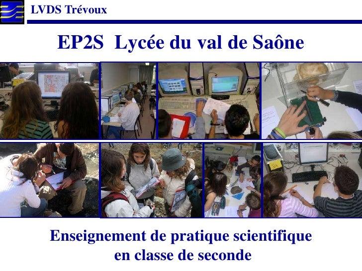 LVDS Trévoux      EP2S Lycée du val de Saône       Enseignement de pratique scientifique           en classe de seconde