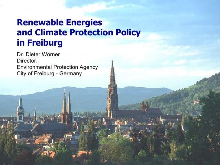 Renewable Energies  and Climate Protection Policy  in Freiburg <ul><li>Dr. Dieter Wörner </li></ul><ul><li>Director,  </li...