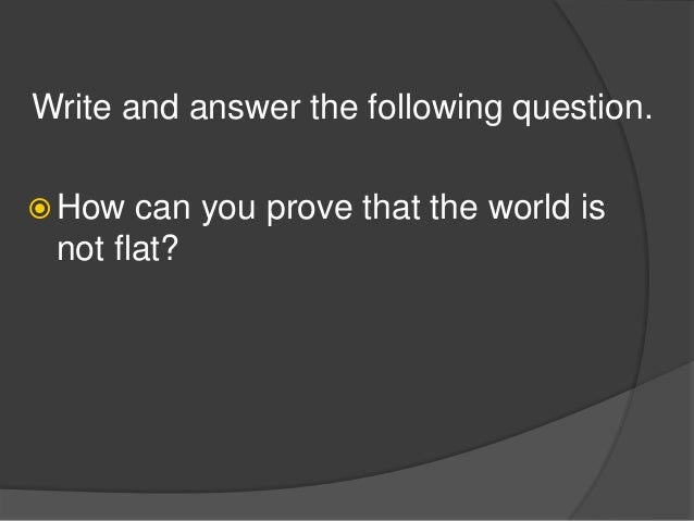 Write and answer the following question.  How can you prove that the world is not flat?
