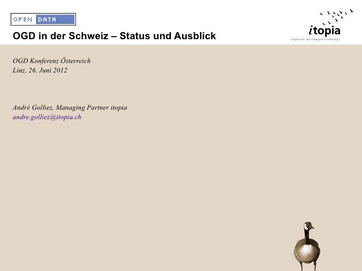 OGD in der Schweiz – Status und AusblickOGD Konferenz ÖsterreichLinz, 26. Juni 2012André Golliez, Managing Partner itopiaa...