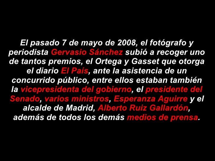 El pasado 7 de mayo de 2008, el fotógrafo y periodista Gervasio Sánchez subió a recoger uno de tantos premios, el Ortega y...