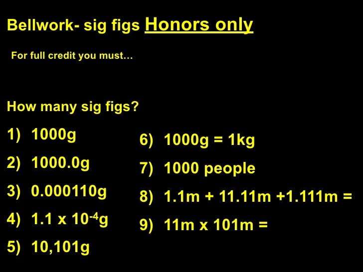 Bellwork- sig figs Honors only For full credit you must…     How many sig figs?  1) 1000g                    6) 1000g = 1k...