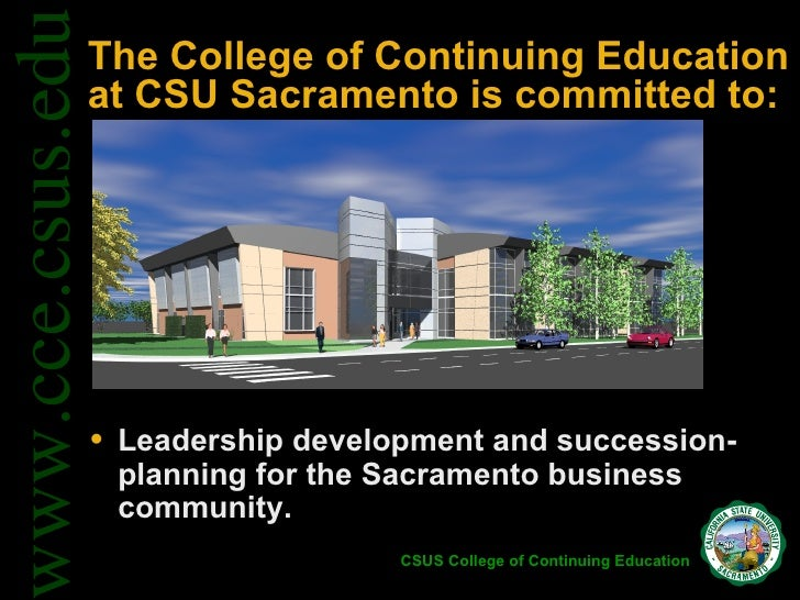 The College of Continuing Education at CSU Sacramento is committed to: <ul><li>Leadership development and succession-plann...