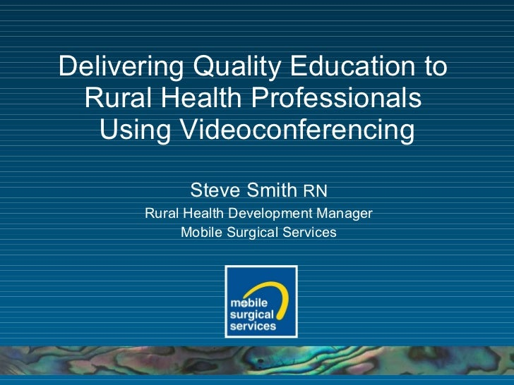 Delivering Quality Education to  Rural Health Professionals  Using Videoconferencing Steve Smith  RN Rural Health Developm...