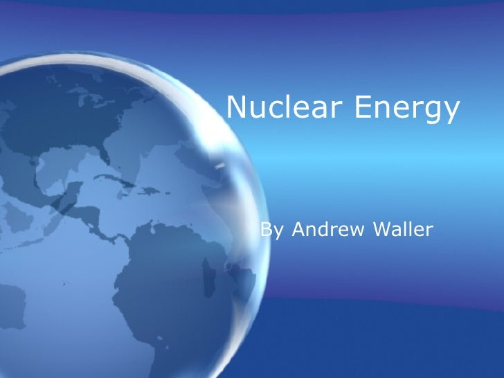 Nuclear Energy   By Andrew Waller