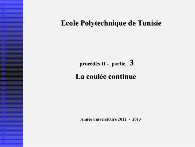 Ecole Polytechnique de Tunisie     procédés II - partie     3    La coulée continue     Année universitaire 2012 - 2013