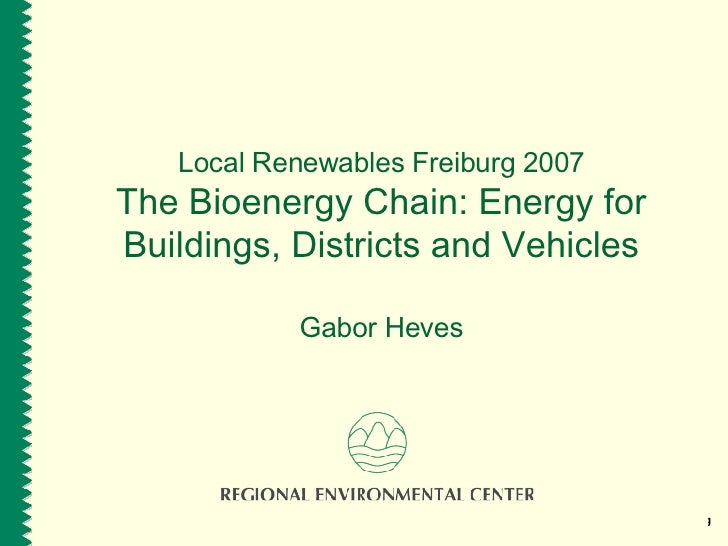 Local Renewables Freiburg 2007 The Bioenergy Chain: Energy for Buildings, Districts and Vehicles Gabor Heves