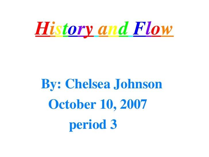 H i s t o r y   a n d   F l o w <ul><li>By: Chelsea Johnson </li></ul><ul><li>October 10, 2007 </li></ul><ul><li>period 3 ...