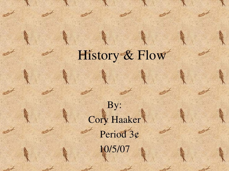 History & Flow By: Cory Haaker Period 3¢ 10/5/07