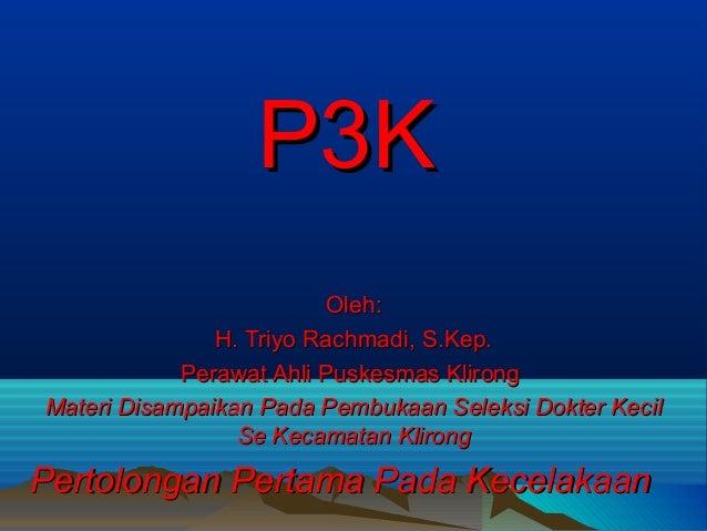P3K Oleh: H. Triyo Rachmadi, S.Kep. Perawat Ahli Puskesmas Klirong Materi Disampaikan Pada Pembukaan Seleksi Dokter Kecil ...
