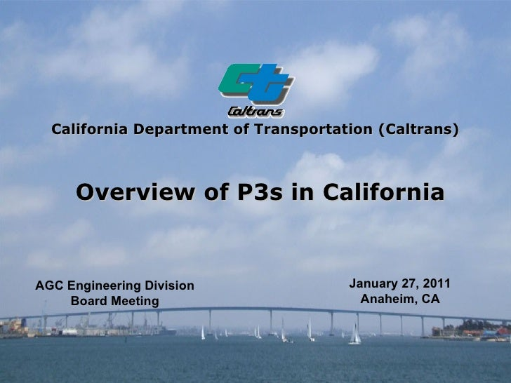 California Department of Transportation (Caltrans)   Overview of P3s in California January 27, 2011 Anaheim, CA AGC Engine...