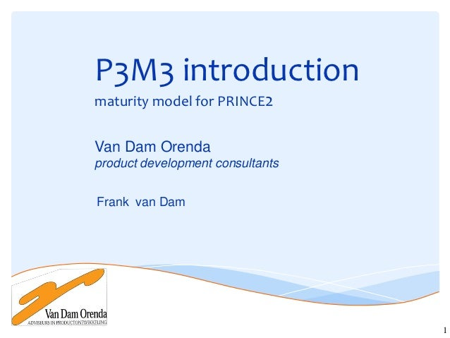 P3M3 introductionmaturity model for PRINCE2Van Dam Orendaproduct development consultantsFrank van Dam                     ...