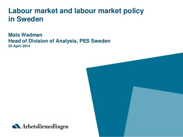 Labour market and labour market policy in Sweden Mats Wadman Head of Division of Analysis, PES Sweden 25 April 2014