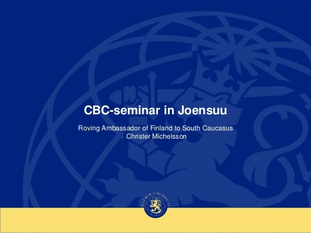 CBC-seminar in Joensuu Roving Ambassador of Finland to South Caucasus Christer Michelsson