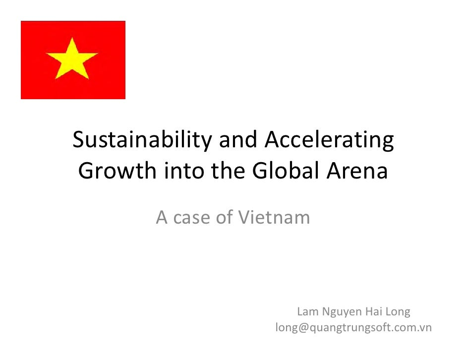 Sustainability and Accelerating Growth into the Global Arena        A case of Vietnam                         Lam Nguyen H...