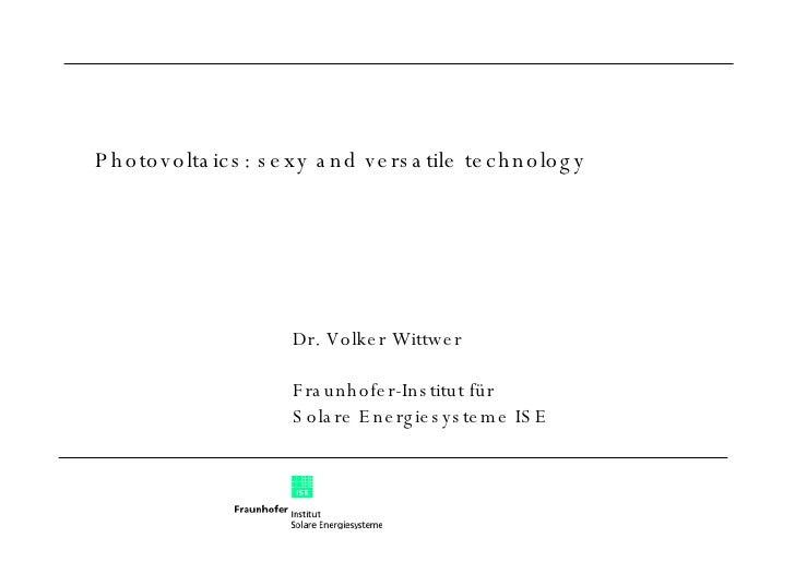 Dr. Volker Wittwer Fraunhofer-Institut für  Solare Energiesysteme ISE Photovoltaics: sexy and versatile technology