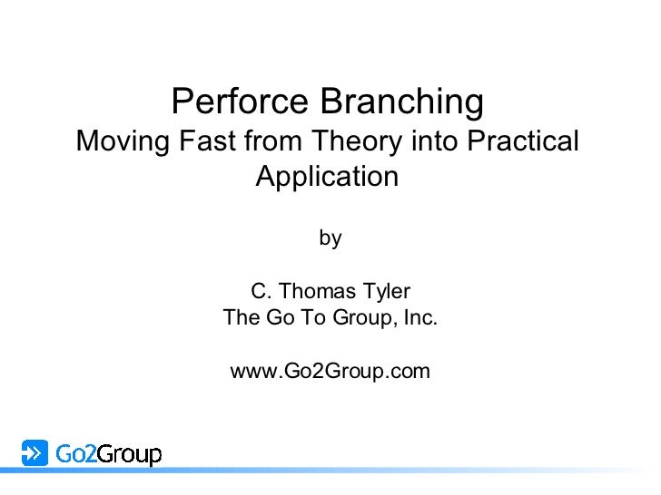 Perforce Branching Moving Fast from Theory into Practical Application by C. Thomas Tyler The Go To Group, Inc. www.Go2Grou...