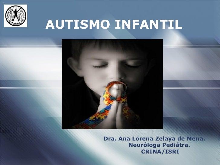 AUTISMO INFANTIL      Dra. Ana Lorena Zelaya de Mena.              Neuróloga Pediátra.                  CRINA/ISRI