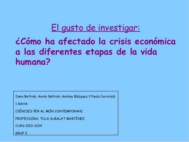 El gusto de investigar: ¿Cómo ha afectado la crisis económica a las diferentes etapas de la vida humana? Inma Beltrán; Aar...