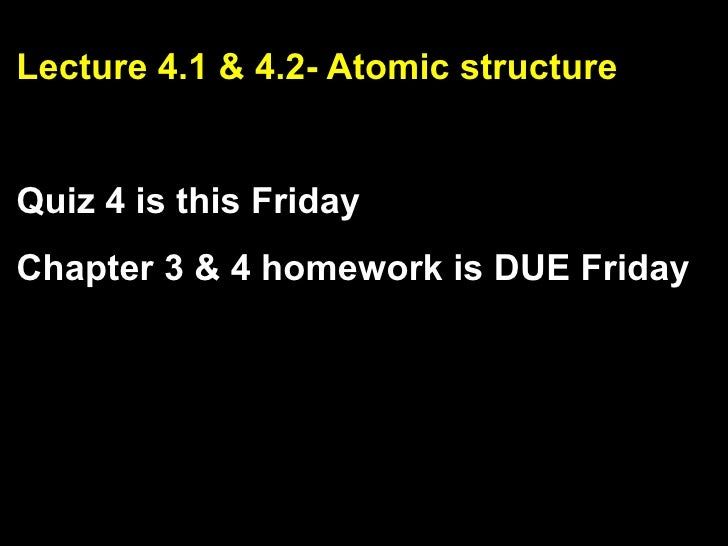 Lecture 4.1 & 4.2- Atomic structure   Quiz 4 is this Friday Chapter 3 & 4 homework is DUE Friday