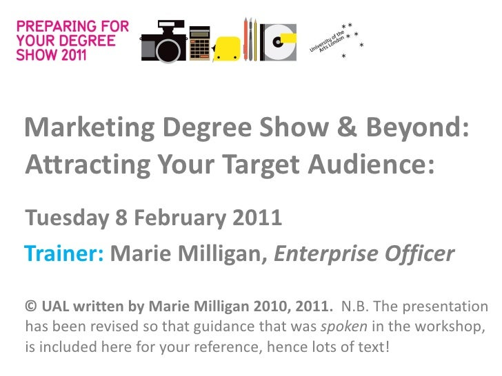 Marketing Degree Show & Beyond:Attracting Your Target Audience:Tuesday 8 February 2011Trainer: Marie Milligan, Enterprise ...