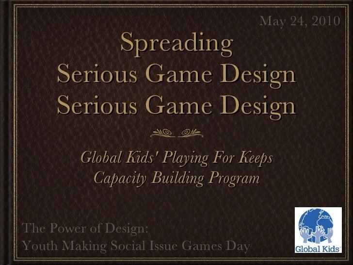 Spreading Serious Game Design Serious Game Design <ul><li>Global Kids' Playing For Keeps </li></ul><ul><li>Capacity Buildi...
