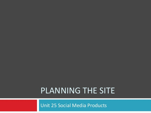 PLANNING THE SITE Unit 25 Social Media Products