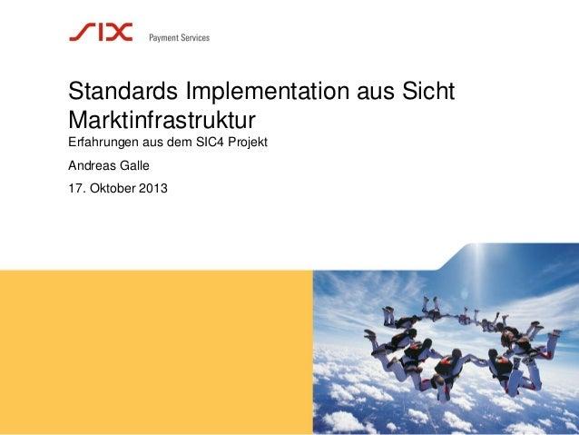 Standards Implementation aus Sicht Marktinfrastruktur Erfahrungen aus dem SIC4 Projekt Andreas Galle 17. Oktober 2013