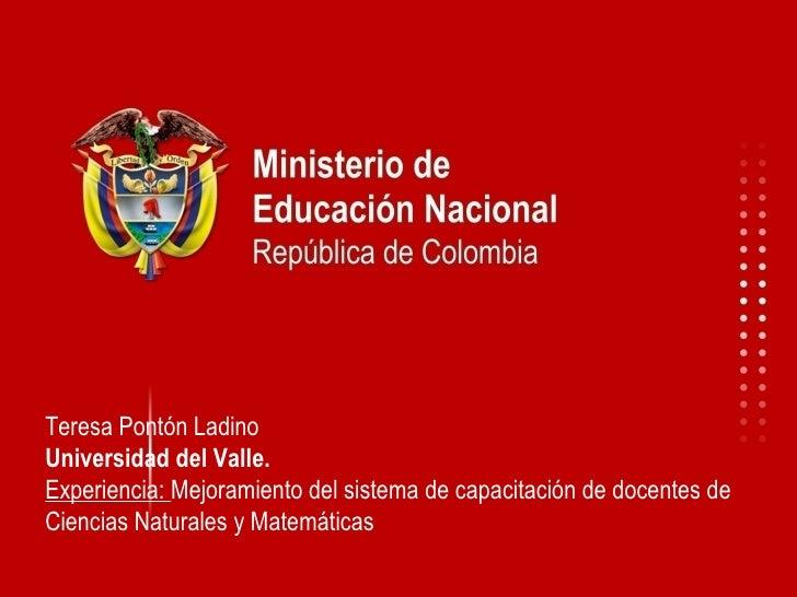 Teresa Pontón Ladino Universidad del Valle. Experiencia:  Mejoramiento del sistema de capacitación de docentes de Ciencias...