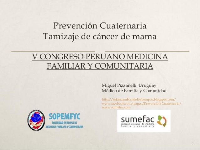 Prevención Cuaternaria Tamizaje de cáncer de mama V CONGRESO PERUANO MEDICINA FAMILIAR Y COMUNITARIA Miguel Pizzanelli, Ur...