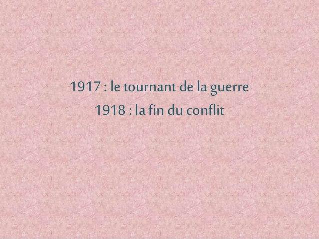 1917 : le tournant dela guerre 1918 : lafin du conflit