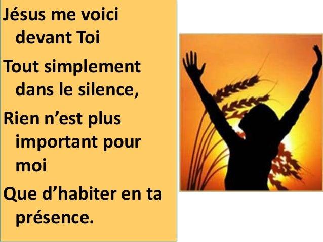 Jésus me voici devant Toi Tout simplement dans le silence, Rien n'est plus important pour moi Que d'habiter en ta présence.