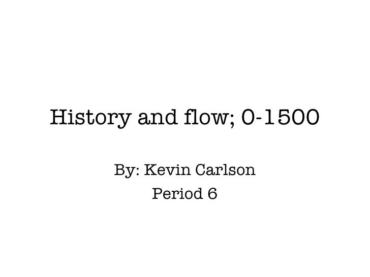 History and flow; 0-1500 By: Kevin Carlson Period 6
