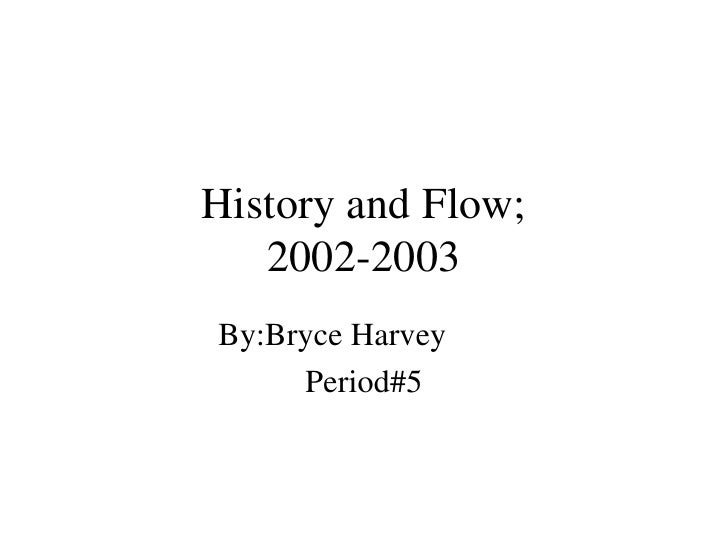 History and Flow; 2002-2003 By:Bryce Harvey Period#5