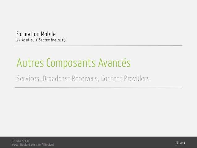 Autres Composants Avancés Services, Broadcast Receivers, Content Providers Formation Mobile 27 Aout au 1 Septembre 2015 Dr...