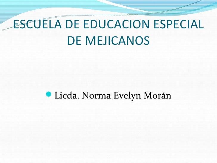 ESCUELA DE EDUCACION ESPECIAL        DE MEJICANOS    Licda. Norma Evelyn Morán