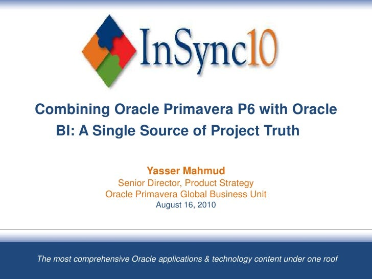 Combining Oracle Primavera P6 with Oracle BI: A Single Source of Project TruthYasser MahmudSenior Director, Product Strate...
