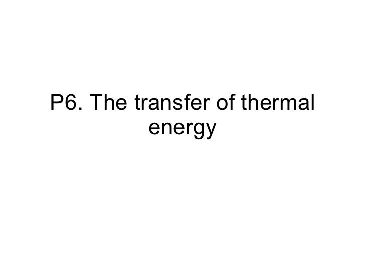 P6. The transfer of thermal energy