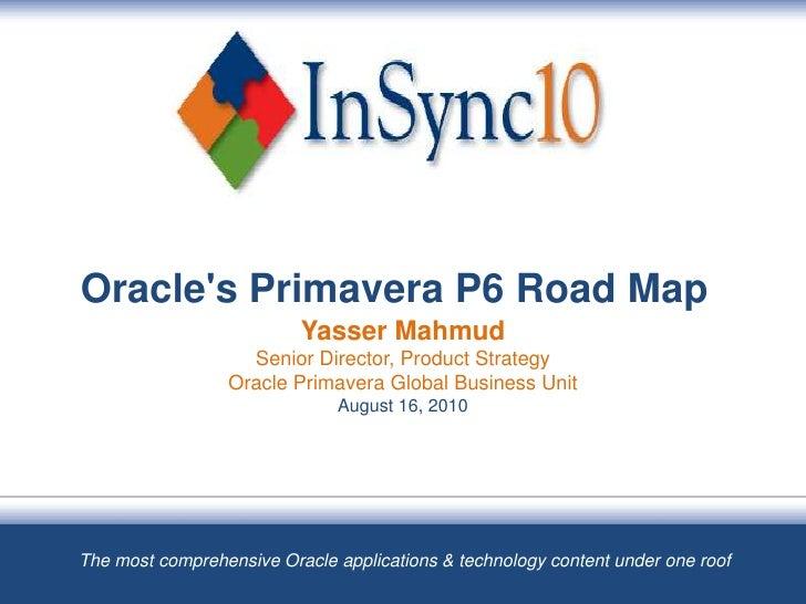Oracle's Primavera P6 Road Map Yasser MahmudSenior Director, Product StrategyOracle Primavera Global Business UnitAugust 1...