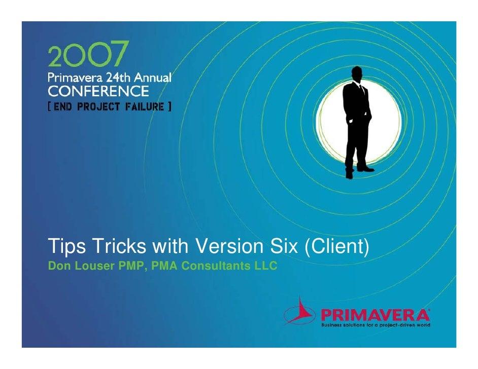 Tips Tricks with Version Six (Client)Don Louser PMP, PMA Consultants LLC