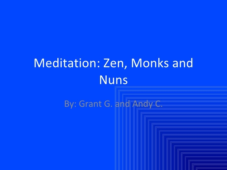 Meditation: Zen, Monks and Nuns By: Grant G. and Andy C.